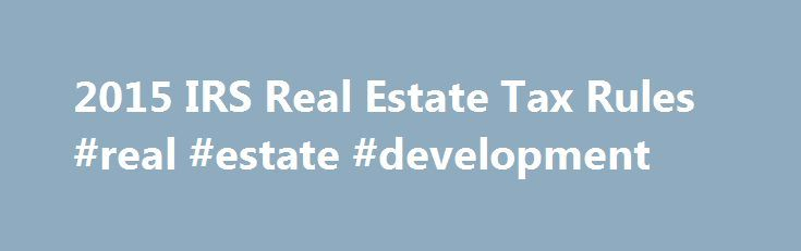 2015 IRS Real Estate Tax Rules #real #estate #development http://property.nef2.com/2015-irs-real-estate-tax-rules-real-estate-development/  What are the 2015 IRS Real Estate Tax Rules If you own real estate, you will find all the information you need regarding IRS real estate tax rules for your property here. Real Estate Owner focuses on the 2015 IRS real estate tax rules which you will use for your 2014 tax return. By understanding and utilizing tax breaks available to you, you will…