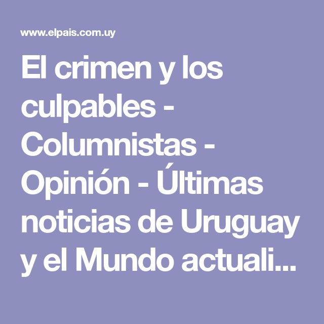 El crimen y los culpables - Columnistas - Opinión - Últimas noticias de Uruguay y el Mundo actualizadas - Diario EL PAIS Uruguay