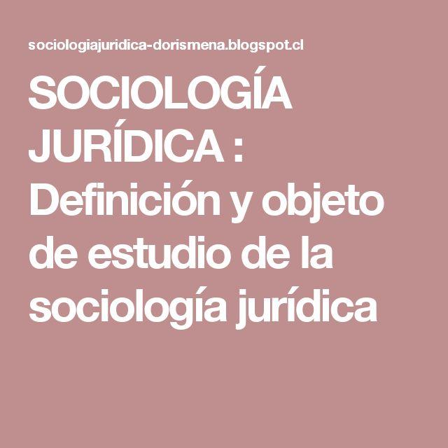 SOCIOLOGÍA JURÍDICA : Definición y objeto de estudio de la sociología jurídica