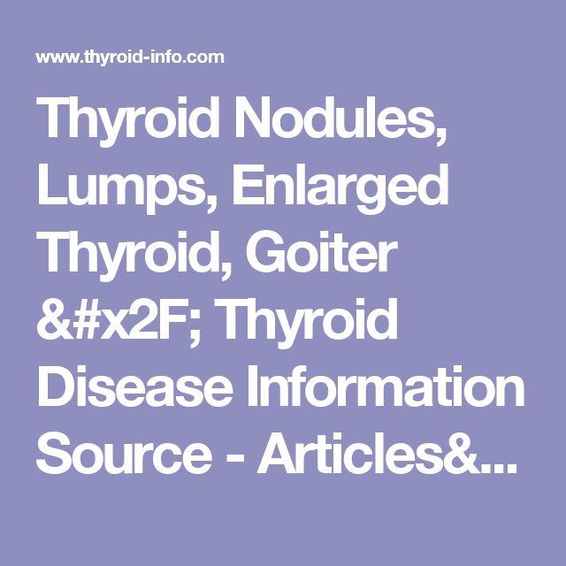 Thyroid Nodules, Lumps, Enlarged Thyroid, Goiter / Thyroid Disease Information Source - Articles/FAQs