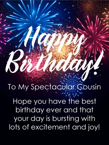 To my Spectacular Cousin - Happy Birthday Card: This birthday card showcases wonderful fireworks bursting in the night sky in celebration of your cousin's big day! It will show him or her just how very important their birthday is because there really is no bigger celebration icon then fireworks! Using this greeting card to wish your cousin a happy birthday, along with a day of excitement and joy, will have your cousin looking forward to the festivities of the day!