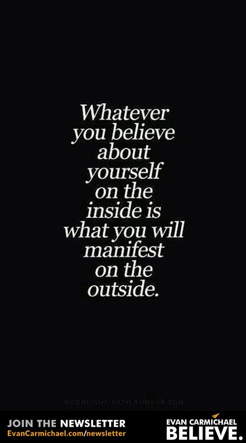 Whatever you #believe about yourself on the inside is what you will manifest on the outside.           - http://www.evancarmichael.com/blog/2015/08/04/whatever-you-believe-about-yourself-on-the-inside-is-what-you-will-manifest-on-the-outside/