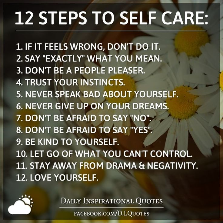 "12 STEPS TO SELF CARE: 1. If it feels wrong, don't do it. 2. Say ""exactly"" what you mean. 3. Don't be a people pleaser. 4. Trust your instincts. 5. Never speak bad about yourself. 6. Never give up on your dreams. 7. Don't be afraid to say ""No"". 8. Don't be afraid to say ""Yes"". 9. Be KIND to yourself. 10. Let go of what you can't control. 11. Stay away from drama"