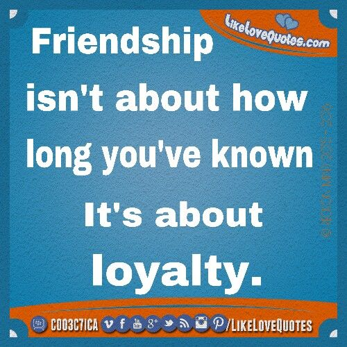 Friendship isn't about how long you've known a person. It's about loyalty.