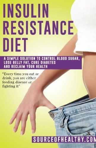 Insulin Resistance Diet: A Simple Solution To Control Blood Sugar, Lose Belly Fat, Cure Diabetes And Reclaim Your Health (Diabetes, Diabetes Diet & Reverse Diabetes)