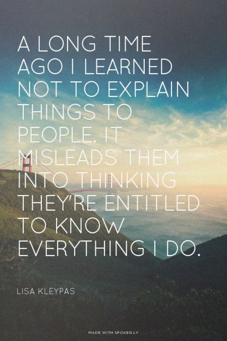 A long time ago I learned not to explain things to people. It misleads them into thinking they're entitled to know everything I do. - Lisa Kleypas | unluckymonster made this with Spoken.ly