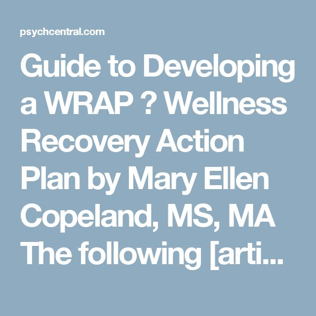 Guide to Developing a WRAP � Wellness Recovery Action Plan by Mary Ellen Copeland, MS, MA The following [article] will serve as a guide to developing Wellness Recovery Action Plans. It can be used by people who are experiencing psychiatric symptoms to develop their own guide, or by health care professionals who are helping others to develop Wellness Recovery Action Plans.  This [article] may be copied for use in working with individuals or groups.  Getting Started  The following supplies…