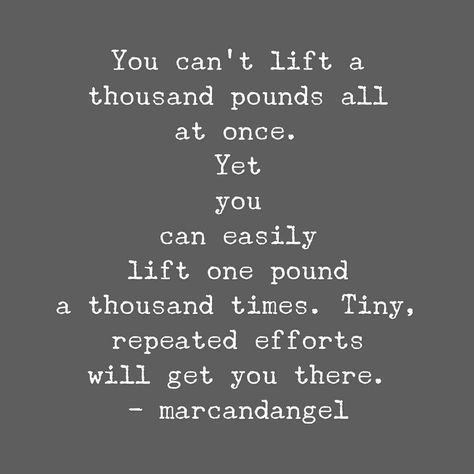 You can't lift a thousand pounds all at once. Yet you can easily lift one pound a thousand times. Tiny, repeated efforts will get you there. - marcandangel