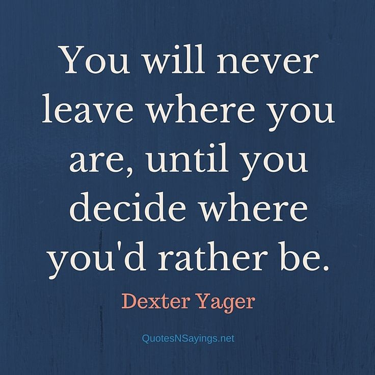 Dexter Yager Quote – You will never leave where you are, until you decide where you'd rather be. See more great picture quotes now: http://quotesnsayings.net/
