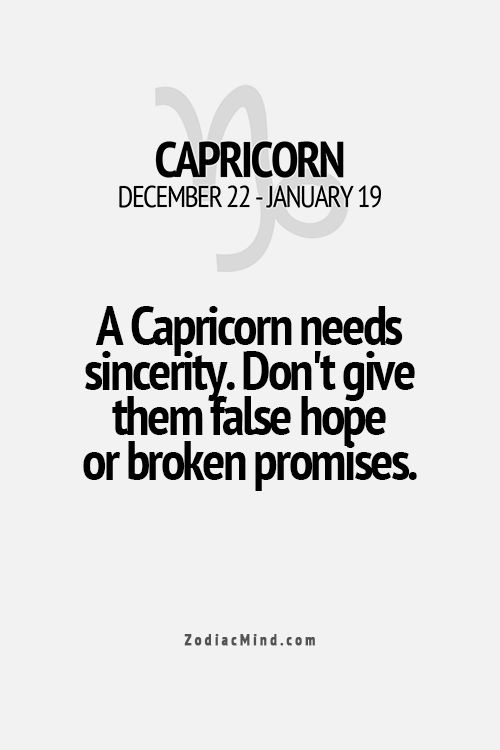 A Capricorn needs sincerity. Don't give them false hope or broken promises. Truth!