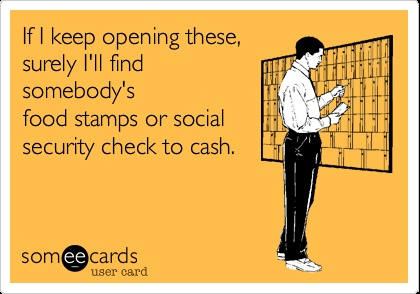 If I keep opening these, surely I'll find somebody's food stamps or social security check to cash.