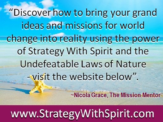 """""""Discover how to bring your grand ideas and missions for world change into reality using the power of Strategy With Spirit and the Undefeatable Laws of Nature  - visit the website below""""."""