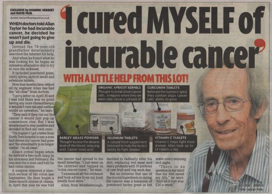 He began to research colon cancer cures online and took advice from his local health food store on changing his diet. He began replacing red meat and dairy products with 10 portions of raw fruit and vegetables each day. But he believed that one of the crucial ingredients of his new diet was a teaspoon of powdered barley grass in hot water every morning. Months later he received a letter from the hospital saying that his cancer had gone