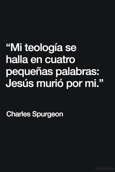 """""""Mi teología se halla en cuatro pequeñas palabras: Jesús murió por mi."""" - Charles Spurgeon."""