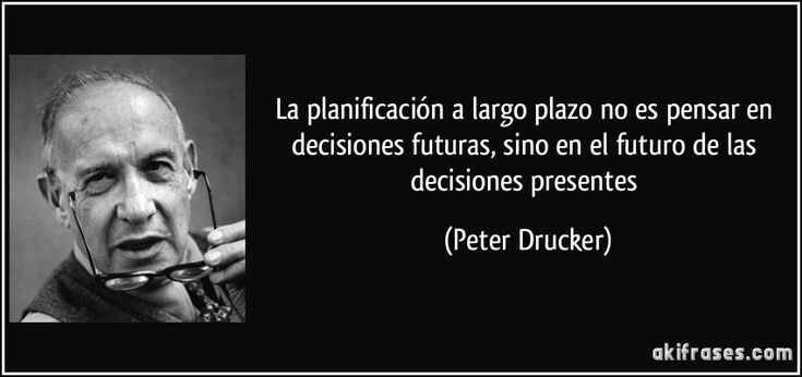 La planificación a largo plazo no es pensar en decisiones futuras, sino en el futuro de las decisiones presentes (Peter Drucker)