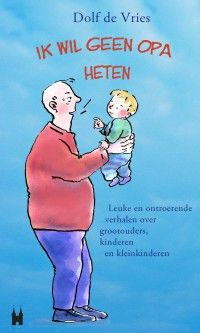 Ik wil geen opa heten! Leuke en ontroerende verhalen over grootouders, kinderen en kleinkinderen | Dolf de Vries | 9789038923895 | Uitgeverij Elmar