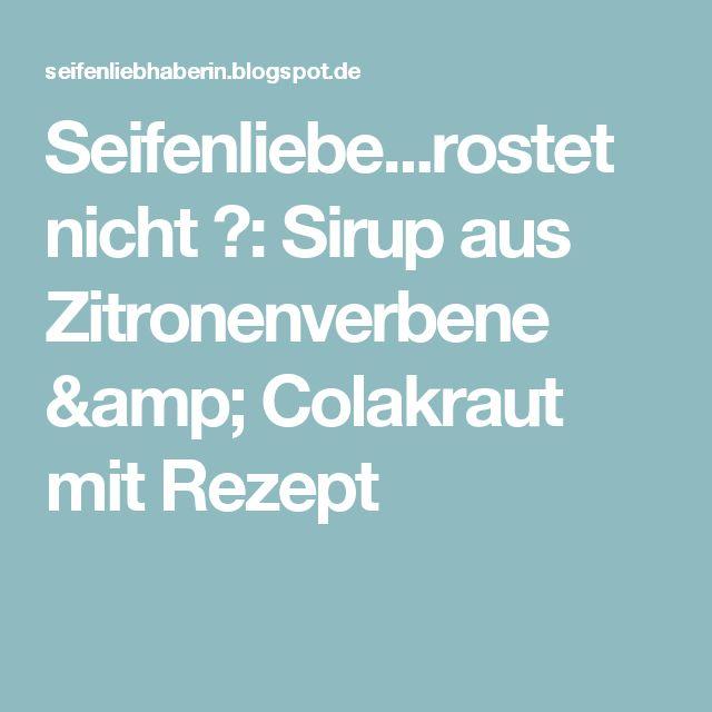 Seifenliebe...rostet nicht ♥: Sirup aus Zitronenverbene & Colakraut mit Rezept