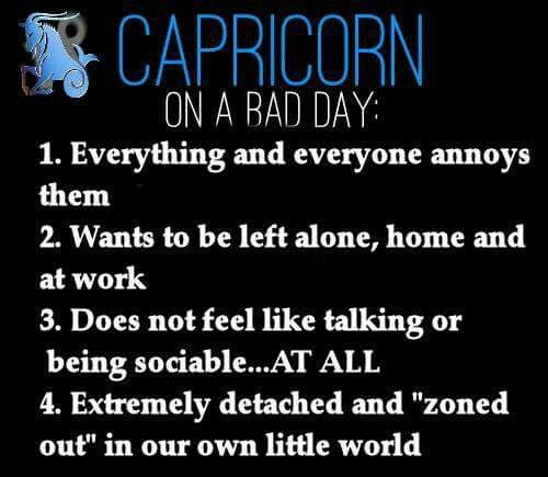 "Capricorn on a Bad Day: 1. Everything and everyone annoys them. 2. Wants to be left alone, home and at work. 3. Does not feel like talking or being sociable ... AT ALL. 4. Extemely detached and ""zoned out"" in our own little world ... Have to agree ;)"