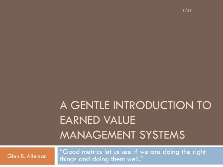 "1/31                   A GENTLE INTRODUCTION TO                   EARNED VALUE                   MANAGEMENT SYSTEMS                   ""Good metrics let us see …"