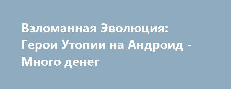 Взломанная Эволюция: Герои Утопии на Андроид - Много денег http://touch-android.ru/1766-vzlomannaya-evolyuciya-geroi-utopii-na-android-mnogo-deneg.html