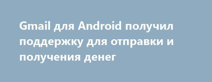 Gmail для Android получил поддержку для отправки и получения денег http://ilenta.com/news/ios-android-wp/news_15395.html  Компания Google выпустила обновление для приложения Gmail на Android, которое добавляет пользователям возможность отправлять и получать деньги через вложения электронной почты. ***