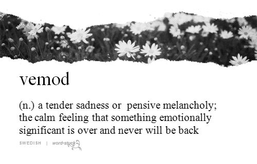 vemod (n.) a tender sadness or pensive melancholy; the calm feeling that something emotionally significant is over and never will be back