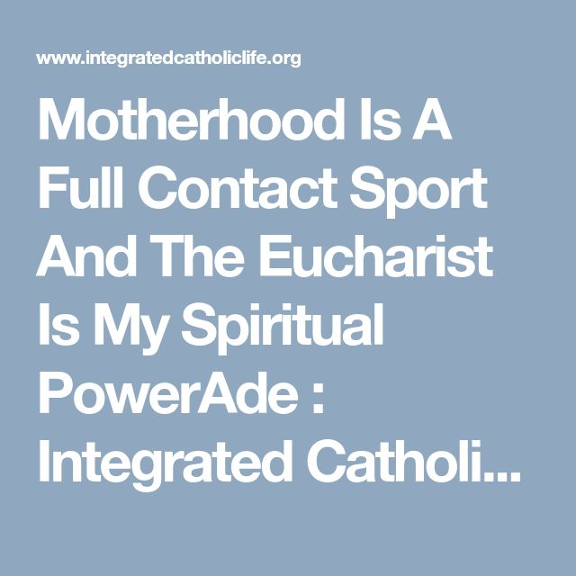 Motherhood Is A Full Contact Sport And The Eucharist Is My Spiritual PowerAde  : Integrated Catholic Life™