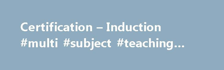 Certification – Induction #multi #subject #teaching #credential http://botswana.nef2.com/certification-induction-multi-subject-teaching-credential/  # Teachers Please read the following overview before going to our specific requirements page. If you don t need the overview, click here for a listing of all the areas for Teacher certification and their specific requirements. What types of certificates are available? CE – The Certificate of Eligibility (CE) is a credential with lifetime…