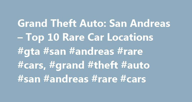 Grand Theft Auto: San Andreas – Top 10 Rare Car Locations #gta #san #andreas #rare #cars, #grand #theft #auto #san #andreas #rare #cars http://michigan.remmont.com/grand-theft-auto-san-andreas-top-10-rare-car-locations-gta-san-andreas-rare-cars-grand-theft-auto-san-andreas-rare-cars/  GTA: San Andreas Rare Cars What is considered a rare car in Grand Theft Auto: San Andreas can be debatable. This guide lists the locations of 10 vehicles that do not spawn often and are not easy to locate, and…
