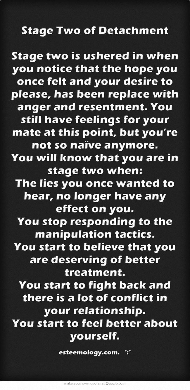 Stage Two of Detachment Stage two is ushered in when you notice that the hope you once felt and your desire to please, has been replace with anger and resentment. You still have feelings for your mate at this point, but you're not so naïve anymore. You will know that you are in stage two when: The lies you once wanted to hear, no longer have any effect on you. You stop responding to the manipulation tactics. You start to believe that you are deserving of better...