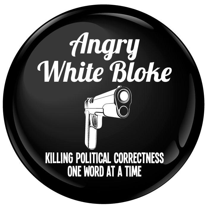 Angry White Bloke Killing Political Correctness Badge - 75mm