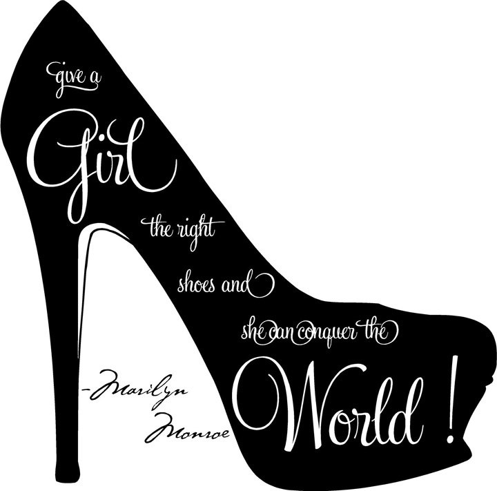 Give a girl the right shoes and she can conquer the world! -Marilyn Monroe