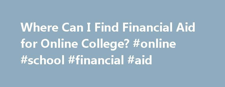 Where Can I Find Financial Aid for Online College? #online #school #financial #aid http://uganda.remmont.com/where-can-i-find-financial-aid-for-online-college-online-school-financial-aid/  # Where Can I Find Financial Aid for Online College? Although distance learning has a reputation for being more affordable than traditional college, many online students still need help paying for their schooling. Fortunately, there are many financial aid options available to help with tuition and other…