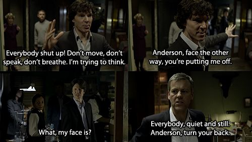 "When I first saw this, I loved the scene for the humor. The second time, I loved it because, despite that fact that Anderson is one of Lestrade's men and that even he questions Sherlock, Lestrade still made his men follow the orders of a ""mad man."" I just thought that was great."