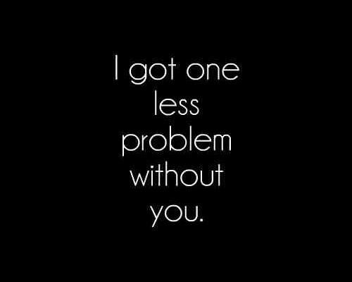 I got one less problem without you