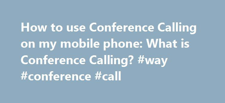 How to use Conference Calling on my mobile phone: What is Conference Calling? #way #conference #call http://nashville.remmont.com/how-to-use-conference-calling-on-my-mobile-phone-what-is-conference-calling-way-conference-call/  # How to use Conference Calling on my mobile phone What is Conference Calling? Conference Calling lets you add several people to a mobile phone call. You can connect the other callers at the start of your call, or add people to a call that's already in progress. This…