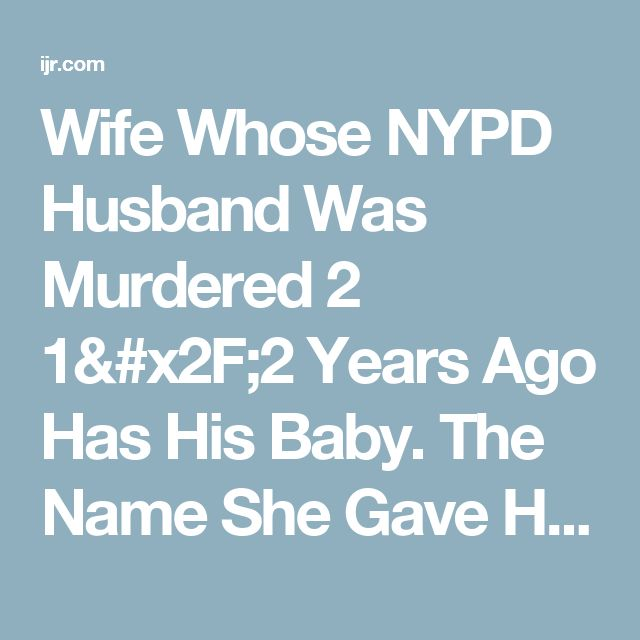 Wife Whose NYPD Husband Was Murdered 2 1/2 Years Ago Has His Baby. The Name She Gave Her Is All Too Fitting
