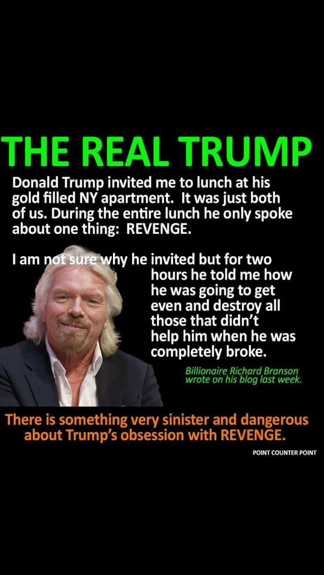 "Only a tyrant pursues revenge. |  In an interview airing Tuesday on ""Erin Burnett Outfront,"" Branson said he first met Trump years ago for lunch and that Trump focused on five people who refused to help him after his company filed for bankruptcy. Branson said Trump ""spent the rest of his lunch telling me how he was going to spend the rest of his life destroying those five people,"" which Branson found ""very bizarre.""http://money.cnn.com/2016/10/25/news/branson-trump-white-house/"