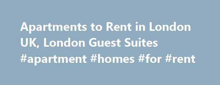 Apartments to Rent in London UK, London Guest Suites #apartment #homes #for #rent http://rental.remmont.com/apartments-to-rent-in-london-uk-london-guest-suites-apartment-homes-for-rent/  #find apartment rentals # London Guest Suites London Guest Suites is the Ultimate Hotel Alternative for Holiday Rentals in London ! Since 1990 we have been offering the a wide variety of the best London holiday and furnished short term apartments and homes in central London.We specialize in central London…