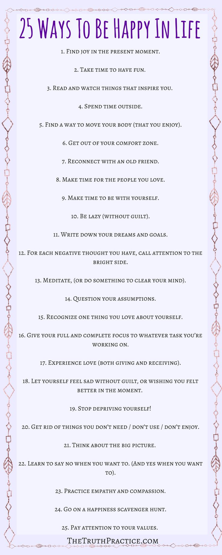 25 tips for how to be happy with yourself and life. Click the pin to read in depth tips on how to incorporate these tips into your daily life. You deserve to be happy. Get your FREE Inspiration Printable Checklist and Inspiration Journal Pages. Go to TheTruthPractice.com to read more about inspiration, authenticity, manifesting your dreams, self-love