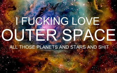 I FUCKING LOVE OUTER SPACE