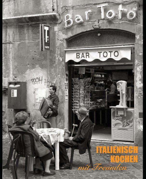 ITALIENISCH KOCHEN mit Freunden   Book Preview   Blurb-Bücher Deutschland