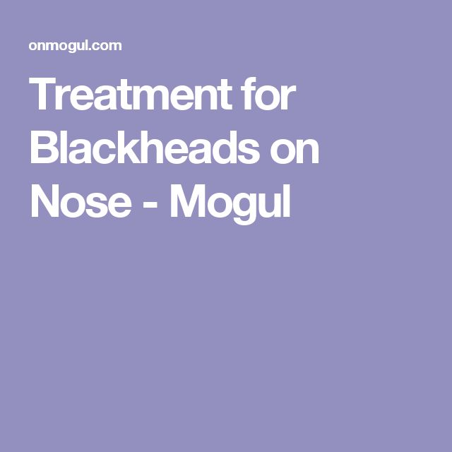 Treatment for Blackheads on Nose - Mogul