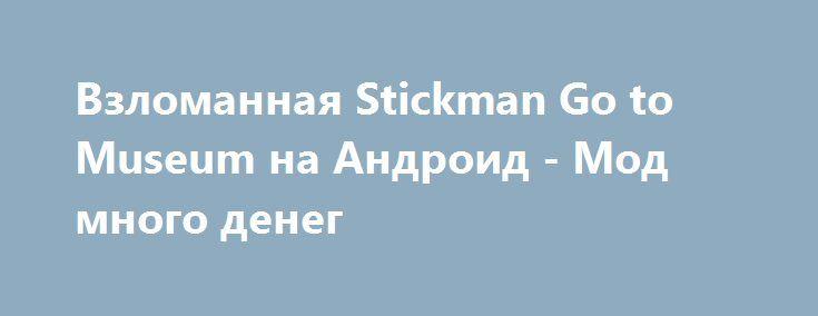 Взломанная Stickman Go to Museum на Андроид - Мод много денег http://android-gamerz.ru/699-vzlomannaya-stickman-go-to-museum-na-android-mod-mnogo-deneg.html