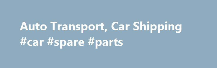 Auto Transport, Car Shipping #car #spare #parts http://car-auto.remmont.com/auto-transport-car-shipping-car-spare-parts/  #car movers # Auto Transport We know that moving your car is not […]