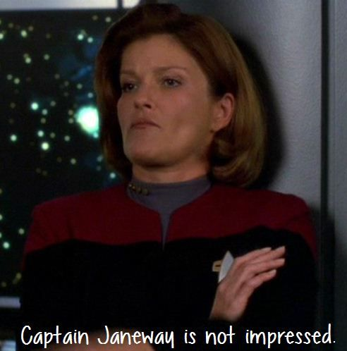 Captain Janeway is not impressed.