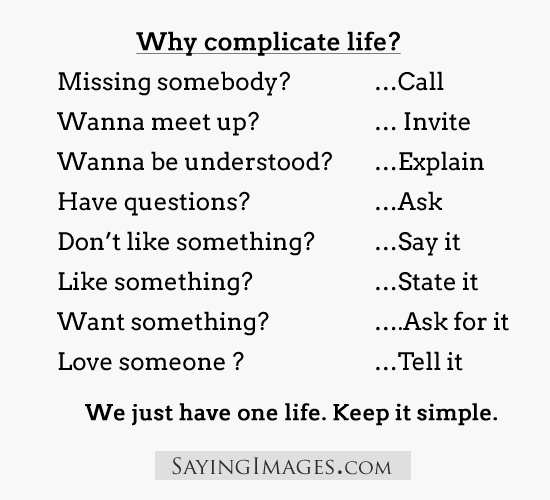 Why complicate life?  Missing somebody...call.  Wanna meet up?...invite.  Wanna be understood?...explain.  Have questions?...ask.  Don't like something?...say it.  Like something?...state it.  Want something?...ask for it.  Love someone?...tell it.