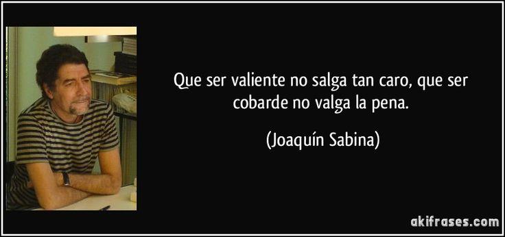 Que ser valiente no salga tan caro, que ser cobarde no valga la pena. (Joaquín Sabina)
