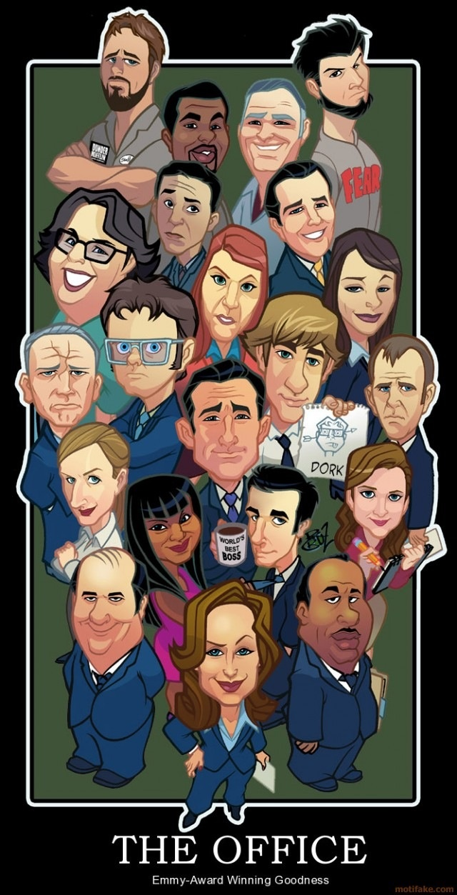 Roy, Daryl, Mose, Bob, Andy, Oscar, Meredith, Karen, Jim, Michael, Dwight, Phyllis, Creed, Angela, Kelly, Ryan, Toby, Pam, Kevin, Jan and Stanley:) i love these people.