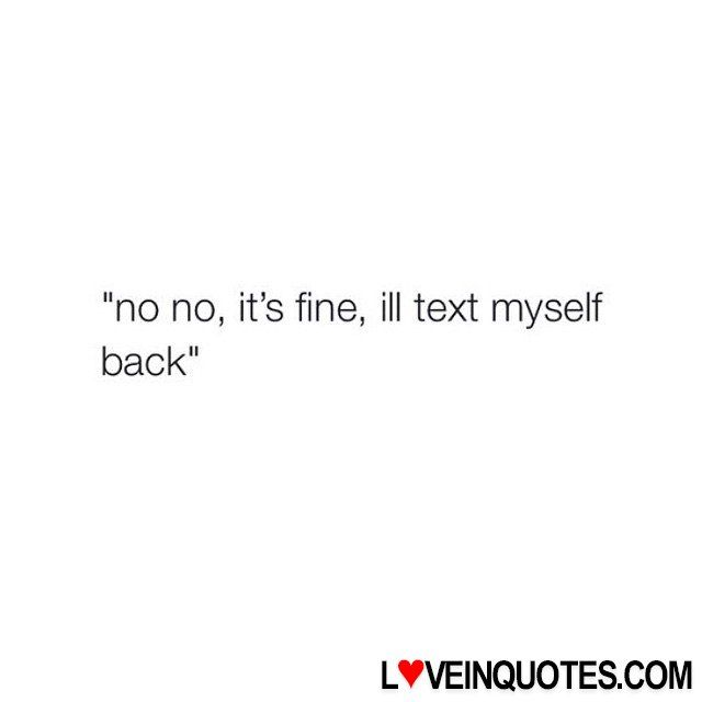 "http://loveinquotes.com/no-no-its-%ef%ac%81ne-ill-text-myselfback/ ""no no, it's fine, ill text myself back"""
